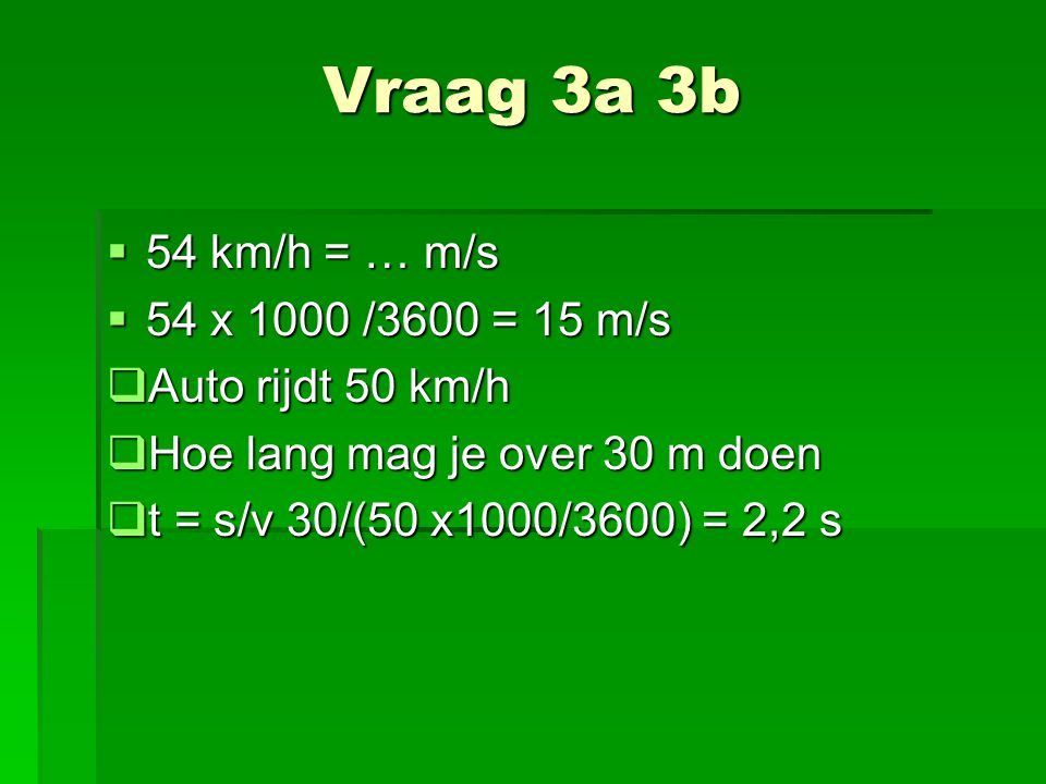 Vraag 3a 3b  54 km/h = … m/s  54 x 1000 /3600 = 15 m/s  Auto rijdt 50 km/h  Hoe lang mag je over 30 m doen  t = s/v 30/(50 x1000/3600) = 2,2 s