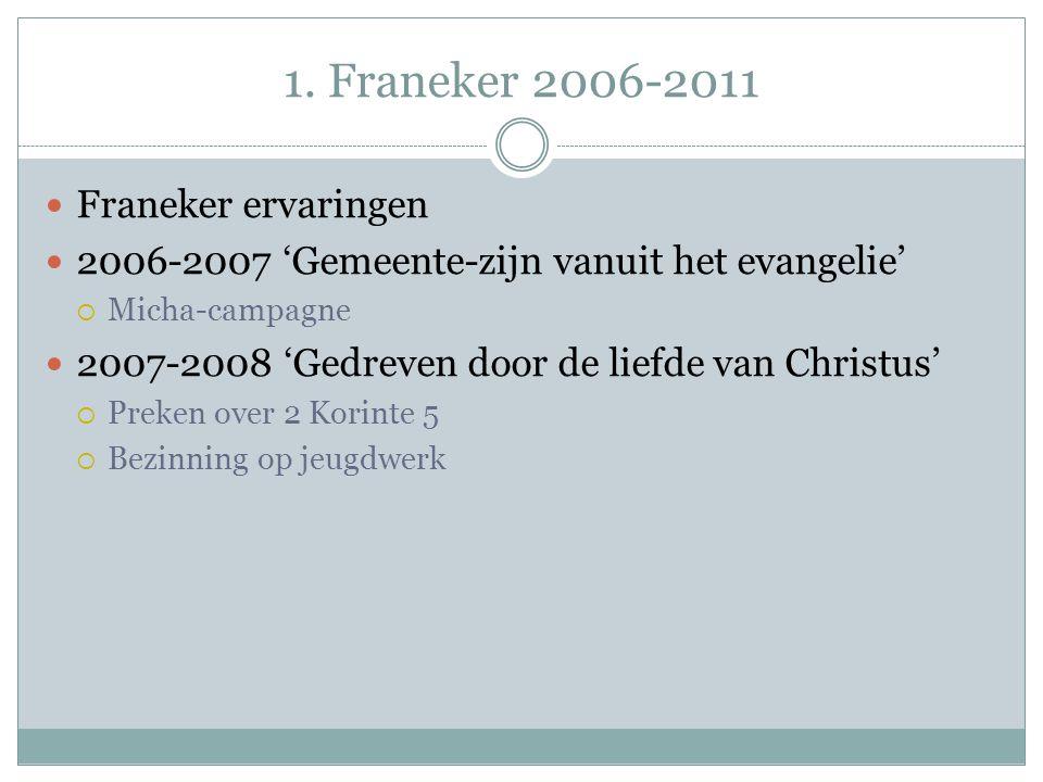 1. Franeker 2006-2011 Franeker ervaringen 2006-2007 'Gemeente-zijn vanuit het evangelie'  Micha-campagne 2007-2008 'Gedreven door de liefde van Chris