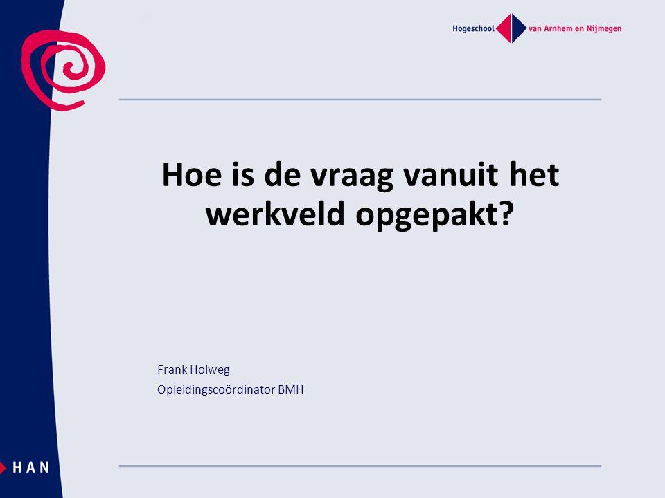 Hoe is de vraag vanuit het werkveld opgepakt? Frank Holweg Opleidingscoördinator BMH