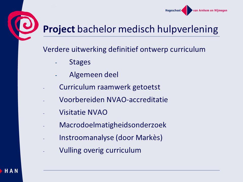 Project bachelor medisch hulpverlening Verdere uitwerking definitief ontwerp curriculum - Stages - Algemeen deel - Curriculum raamwerk getoetst - Voorbereiden NVAO-accreditatie - Visitatie NVAO - Macrodoelmatigheidsonderzoek - Instroomanalyse (door Markès) - Vulling overig curriculum