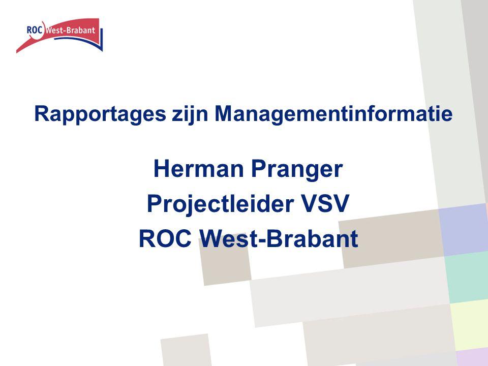 Rapportages zijn Managementinformatie Herman Pranger Projectleider VSV ROC West-Brabant