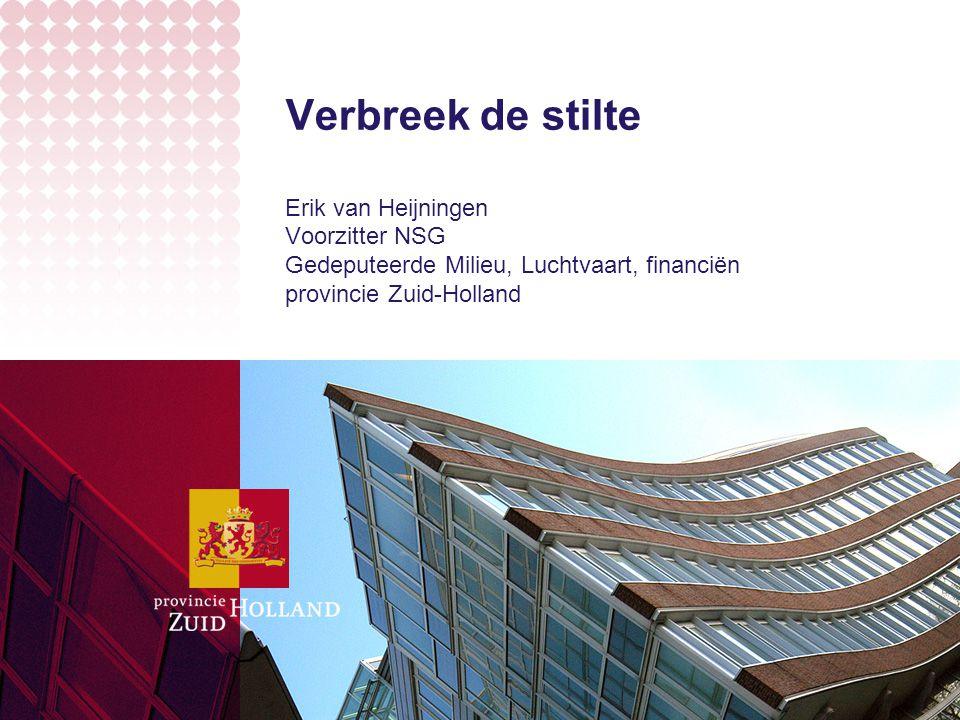 Verbreek de stilte Erik van Heijningen Voorzitter NSG Gedeputeerde Milieu, Luchtvaart, financiën provincie Zuid-Holland