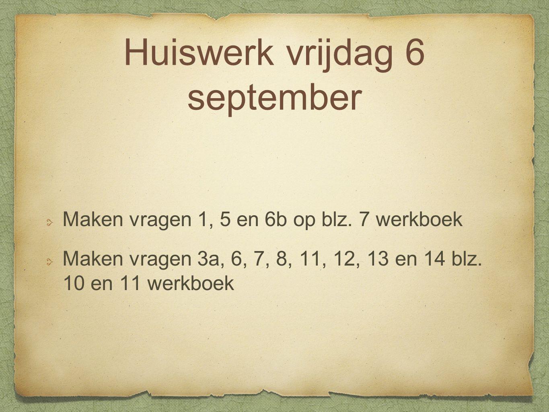 Huiswerk vrijdag 6 september Maken vragen 1, 5 en 6b op blz. 7 werkboek Maken vragen 3a, 6, 7, 8, 11, 12, 13 en 14 blz. 10 en 11 werkboek