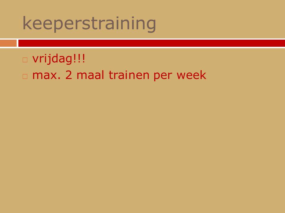 keeperstraining  vrijdag!!!  max. 2 maal trainen per week