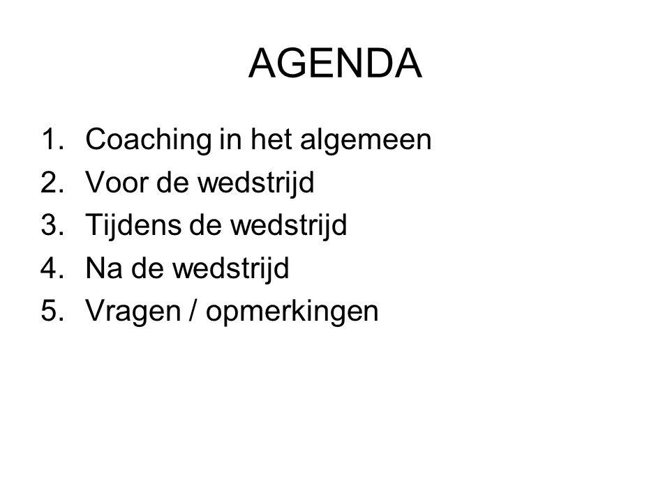 AGENDA 1.Coaching in het algemeen 2.Voor de wedstrijd 3.Tijdens de wedstrijd 4.Na de wedstrijd 5.Vragen / opmerkingen