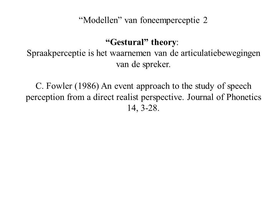 Modellen van foneemperceptie 2 Gestural theory: Spraakperceptie is het waarnemen van de articulatiebewegingen van de spreker.
