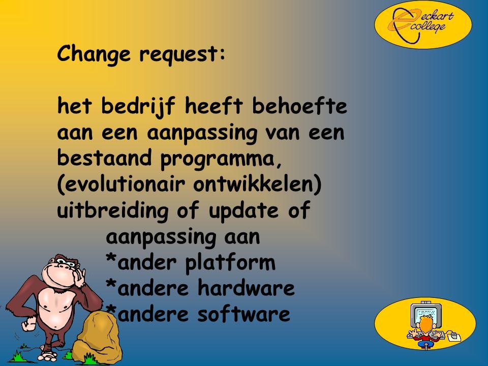 Change request: het bedrijf heeft behoefte aan een aanpassing van een bestaand programma, (evolutionair ontwikkelen) uitbreiding of update of aanpassing aan *ander platform *andere hardware *andere software