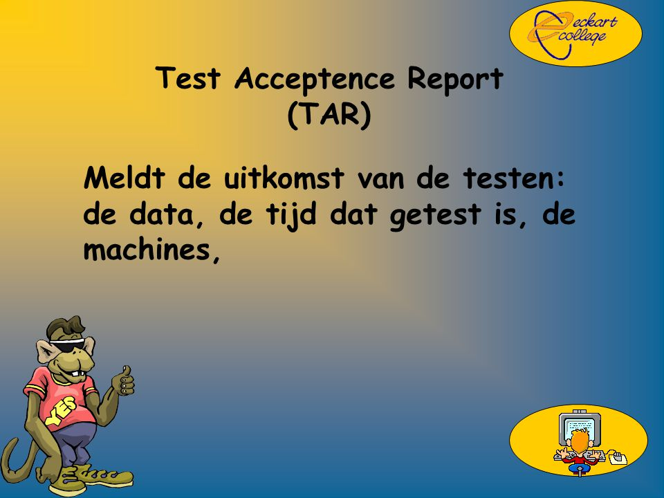 Test Acceptence Report (TAR) Meldt de uitkomst van de testen: de data, de tijd dat getest is, de machines,