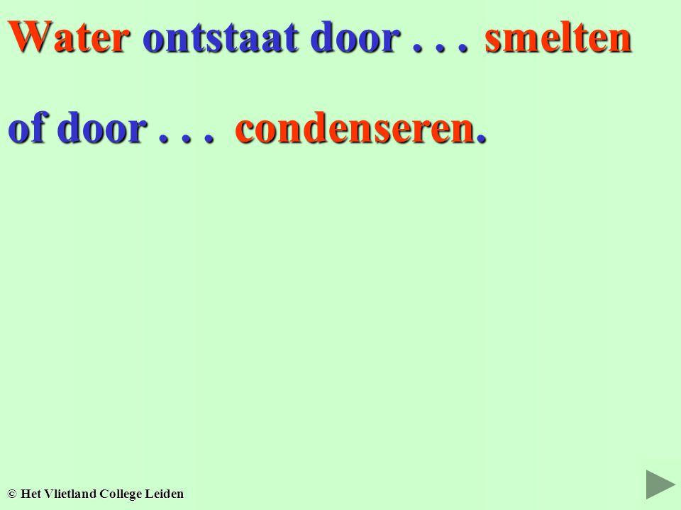 Water ontstaat door... © Het Vlietland College Leiden of door... smelten condenseren.