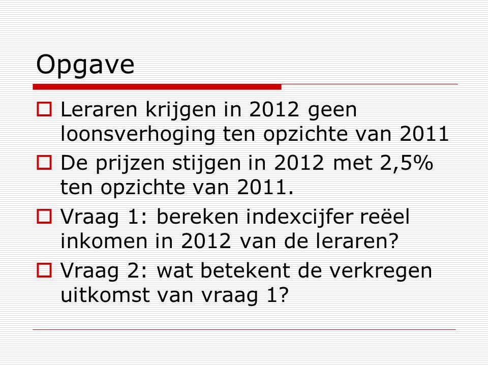 Opgave  Leraren krijgen in 2012 geen loonsverhoging ten opzichte van 2011  De prijzen stijgen in 2012 met 2,5% ten opzichte van 2011.  Vraag 1: ber