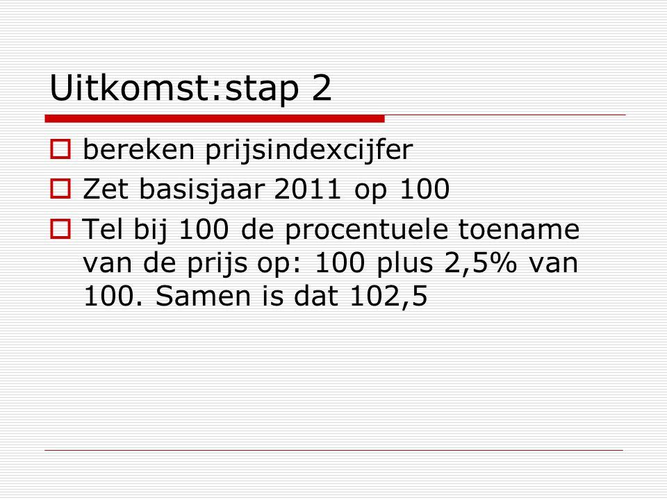 Uitkomst:stap 2  bereken prijsindexcijfer  Zet basisjaar 2011 op 100  Tel bij 100 de procentuele toename van de prijs op: 100 plus 2,5% van 100. Sa