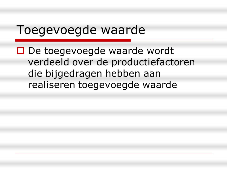 Vier productiefactoren en vier beloningen  Arbeid: loon  Ondernemerschap: winst  Kapitaal (lening): rente  Kapitaal (machine, gebouw): huur  Natuur: pacht