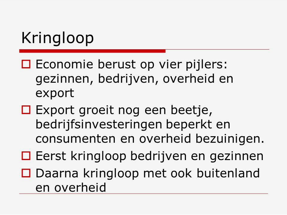 Kringloop  Economie berust op vier pijlers: gezinnen, bedrijven, overheid en export  Export groeit nog een beetje, bedrijfsinvesteringen beperkt en
