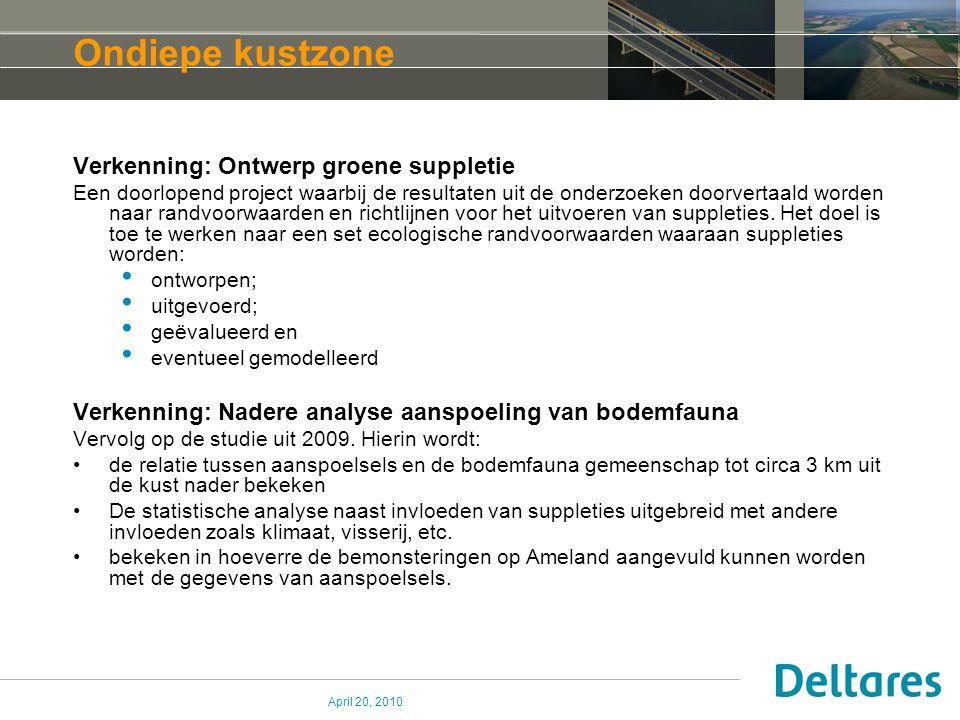 April 20, 2010 Ondiepe kustzone Verkenning: Ontwerp groene suppletie Een doorlopend project waarbij de resultaten uit de onderzoeken doorvertaald worden naar randvoorwaarden en richtlijnen voor het uitvoeren van suppleties.