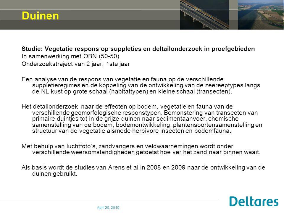 April 20, 2010 Duinen Studie: Vegetatie respons op suppleties en deltailonderzoek in proefgebieden In samenwerking met OBN (50-50) Onderzoekstraject van 2 jaar, 1ste jaar Een analyse van de respons van vegetatie en fauna op de verschillende suppletieregimes en de koppeling van de ontwikkeling van de zeereeptypes langs de NL kust op grote schaal (habitattypen) en kleine schaal (transecten).