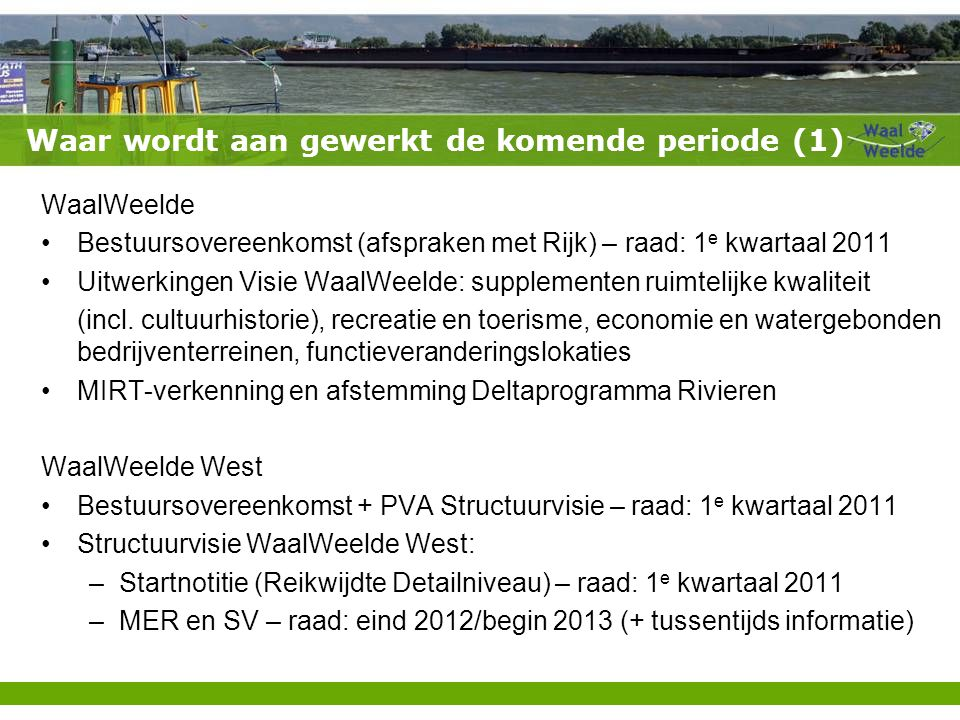 Waar wordt aan gewerkt de komende periode (1) WaalWeelde Bestuursovereenkomst (afspraken met Rijk) – raad: 1 e kwartaal 2011 Uitwerkingen Visie WaalWeelde: supplementen ruimtelijke kwaliteit (incl.