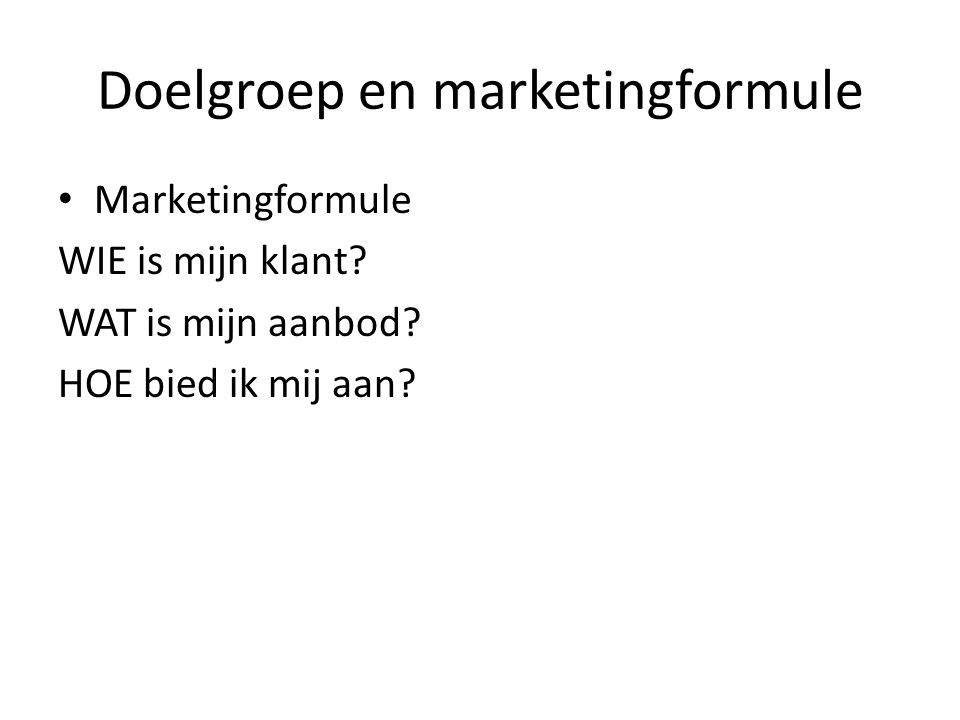 Doelgroep en marketingformule Marketingformule WIE is mijn klant? WAT is mijn aanbod? HOE bied ik mij aan?