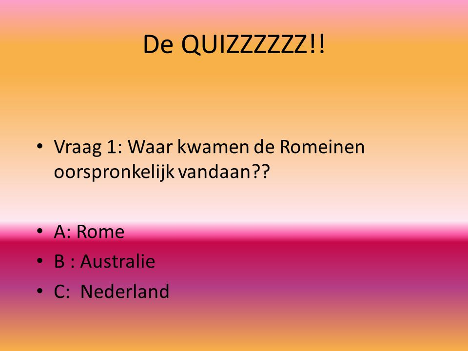 De QUIZZZZZZ!! Vraag 1: Waar kwamen de Romeinen oorspronkelijk vandaan?? A: Rome B : Australie C: Nederland