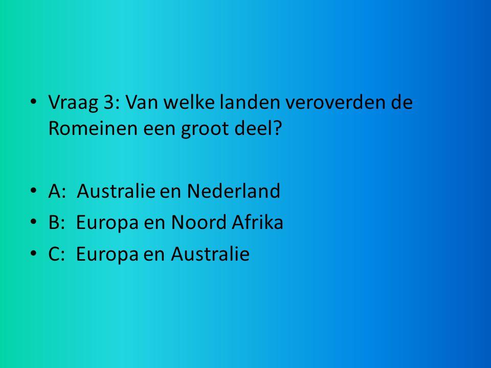 Vraag 3: Van welke landen veroverden de Romeinen een groot deel? A: Australie en Nederland B: Europa en Noord Afrika C: Europa en Australie