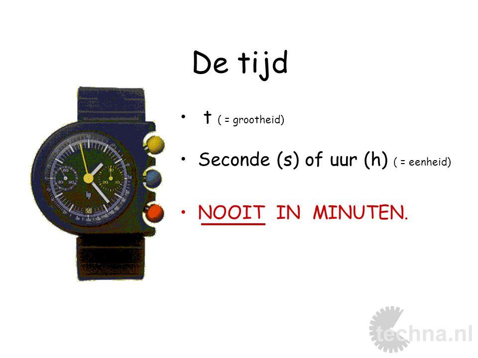 De tijd t ( = grootheid) Seconde (s) of uur (h) ( = eenheid) NOOIT IN MINUTEN.
