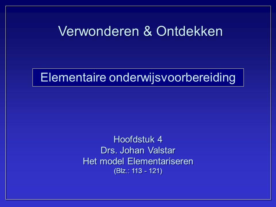 Elementaire onderwijsvoorbereiding Hoofdstuk 4 Drs. Johan Valstar Het model Elementariseren (Blz.: 113 - 121) Hoofdstuk 4 Drs. Johan Valstar Het model