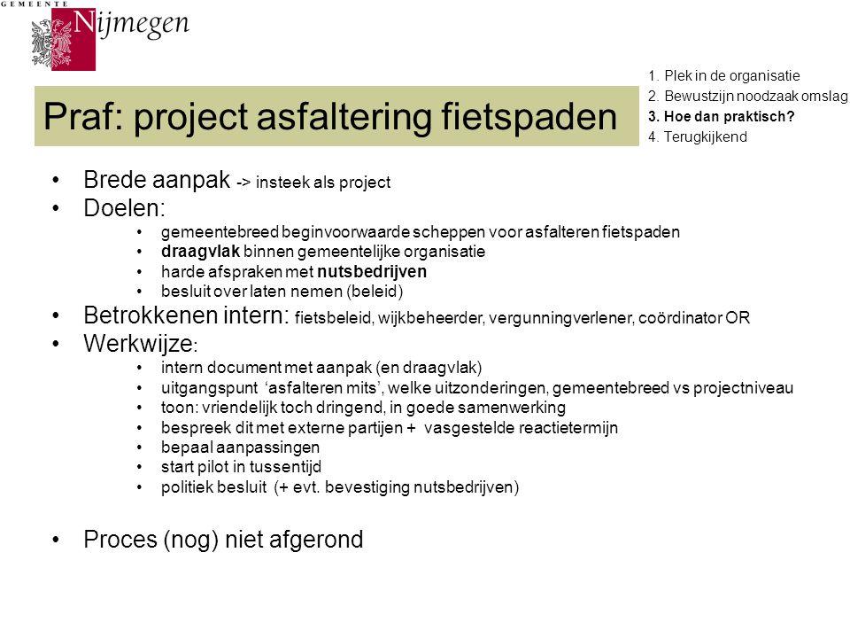 1. Plek in de organisatie 2. Bewustzijn noodzaak omslag 3. Hoe dan praktisch? 4. Terugkijkend Praf: project asfaltering fietspaden Brede aanpak -> ins