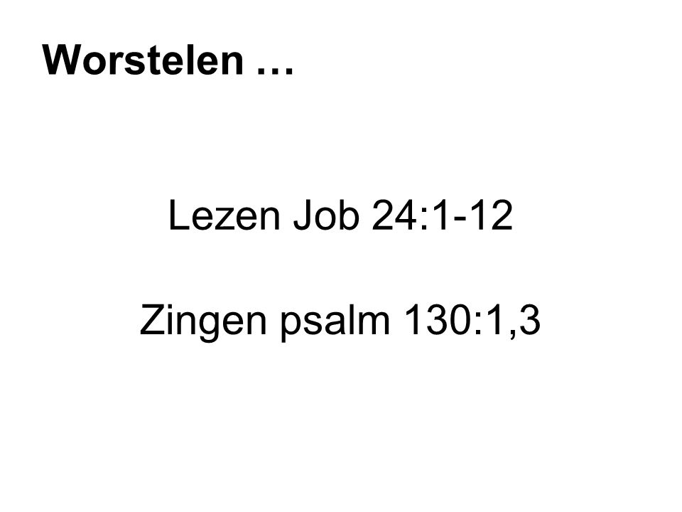Lezen Job 24:1-12 Zingen psalm 130:1,3 Worstelen …