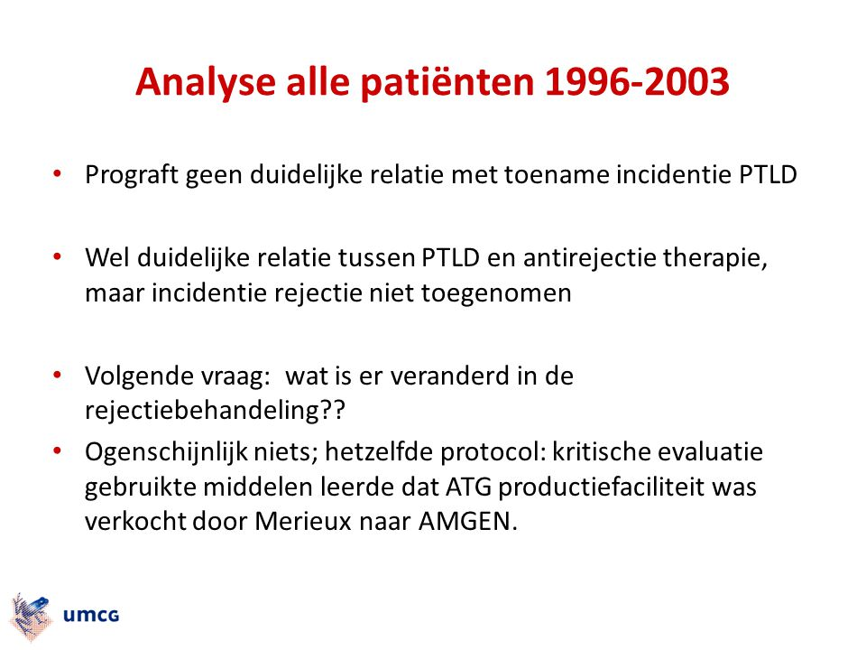 Analyse alle patiënten 1996-2003 Prograft geen duidelijke relatie met toename incidentie PTLD Wel duidelijke relatie tussen PTLD en antirejectie thera