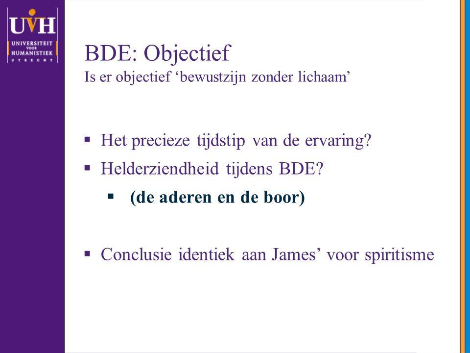 BDE: Objectief Is er objectief 'bewustzijn zonder lichaam'  Het precieze tijdstip van de ervaring.
