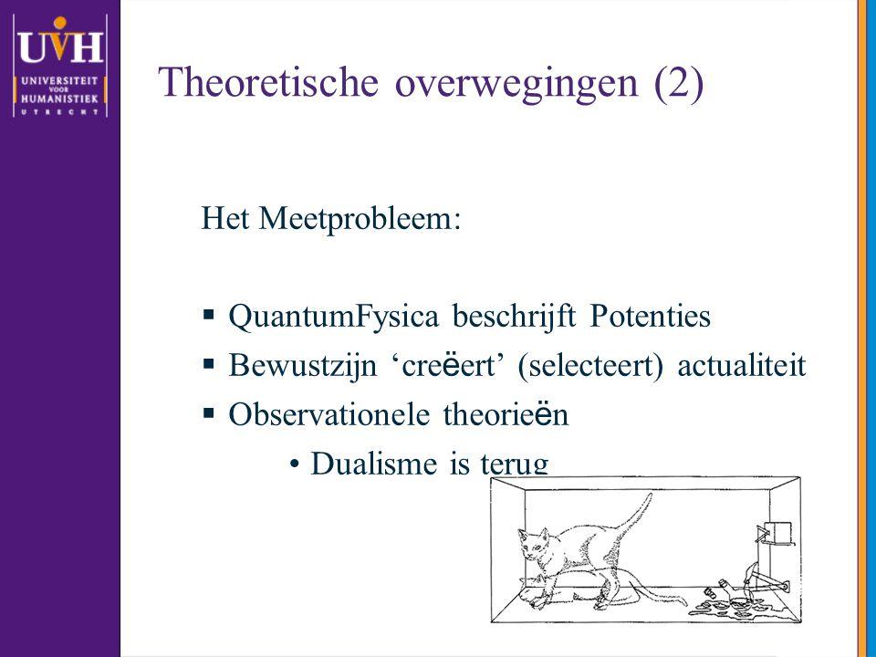 Theoretische overwegingen (2) Het Meetprobleem:  QuantumFysica beschrijft Potenties  Bewustzijn 'cre ë ert' (selecteert) actualiteit  Observationele theorie ë n Dualisme is terug