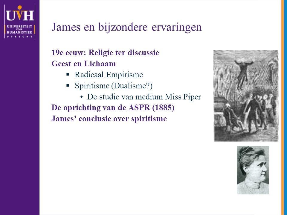 James en bijzondere ervaringen 19e eeuw: Religie ter discussie Geest en Lichaam  Radicaal Empirisme  Spiritisme (Dualisme?) De studie van medium Miss Piper De oprichting van de ASPR (1885) James' conclusie over spiritisme
