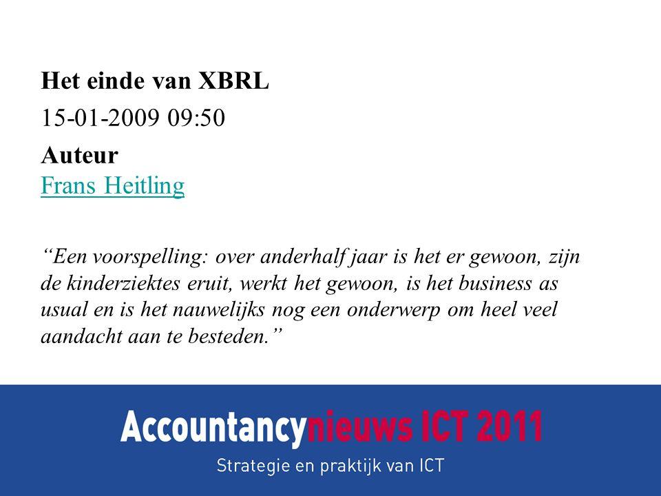 Het einde van XBRL 15-01-2009 09:50 Auteur Frans Heitling Frans Heitling Een voorspelling: over anderhalf jaar is het er gewoon, zijn de kinderziektes eruit, werkt het gewoon, is het business as usual en is het nauwelijks nog een onderwerp om heel veel aandacht aan te besteden.