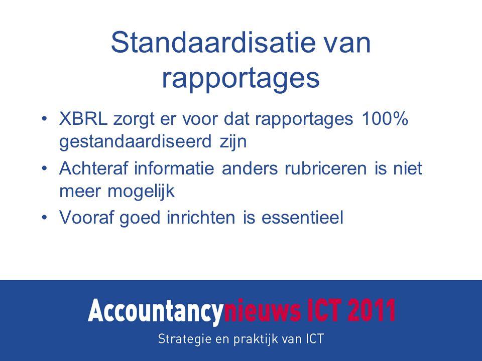Standaardisatie van rapportages XBRL zorgt er voor dat rapportages 100% gestandaardiseerd zijn Achteraf informatie anders rubriceren is niet meer mogelijk Vooraf goed inrichten is essentieel