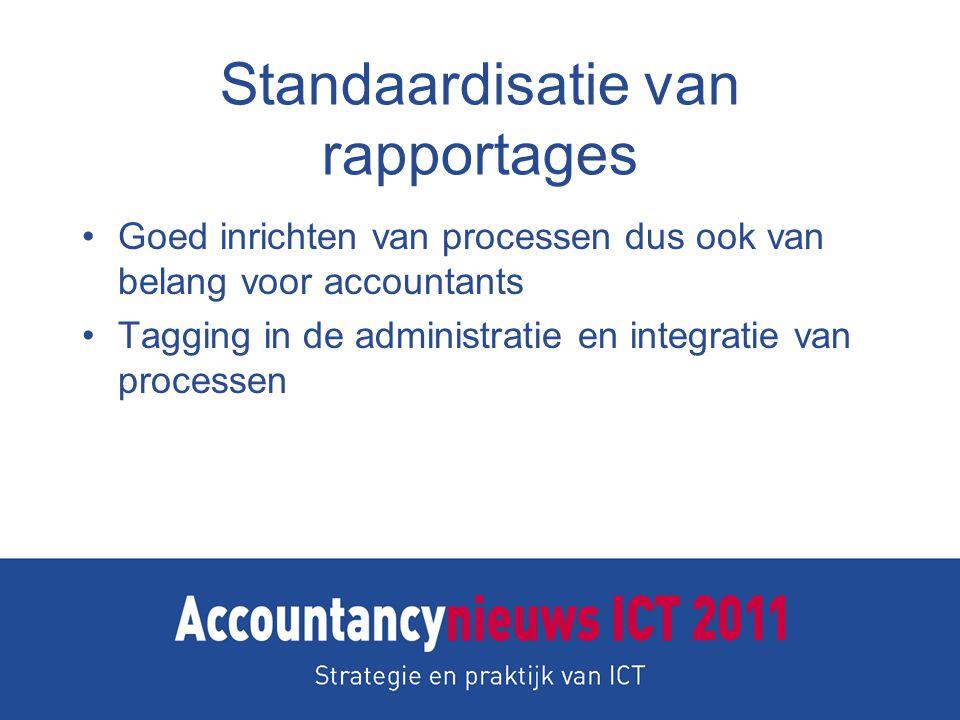 Standaardisatie van rapportages Goed inrichten van processen dus ook van belang voor accountants Tagging in de administratie en integratie van processen