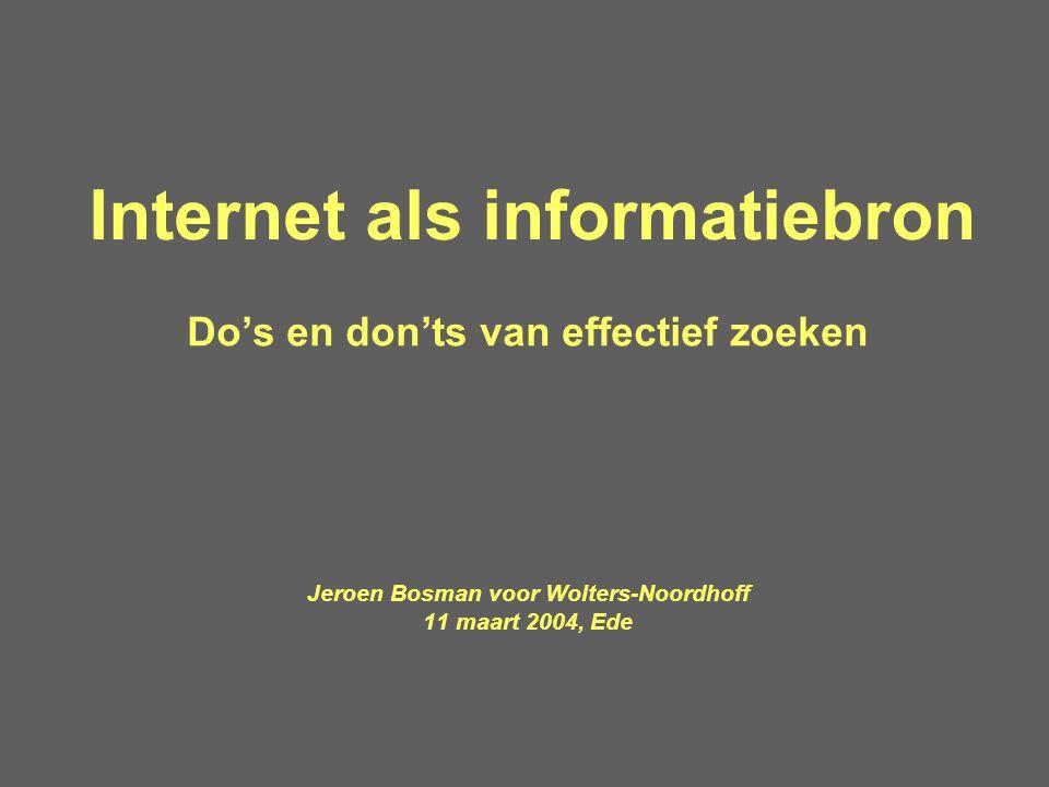 Internet als informatiebron Do's en don'ts van effectief zoeken Jeroen Bosman voor Wolters-Noordhoff 11 maart 2004, Ede