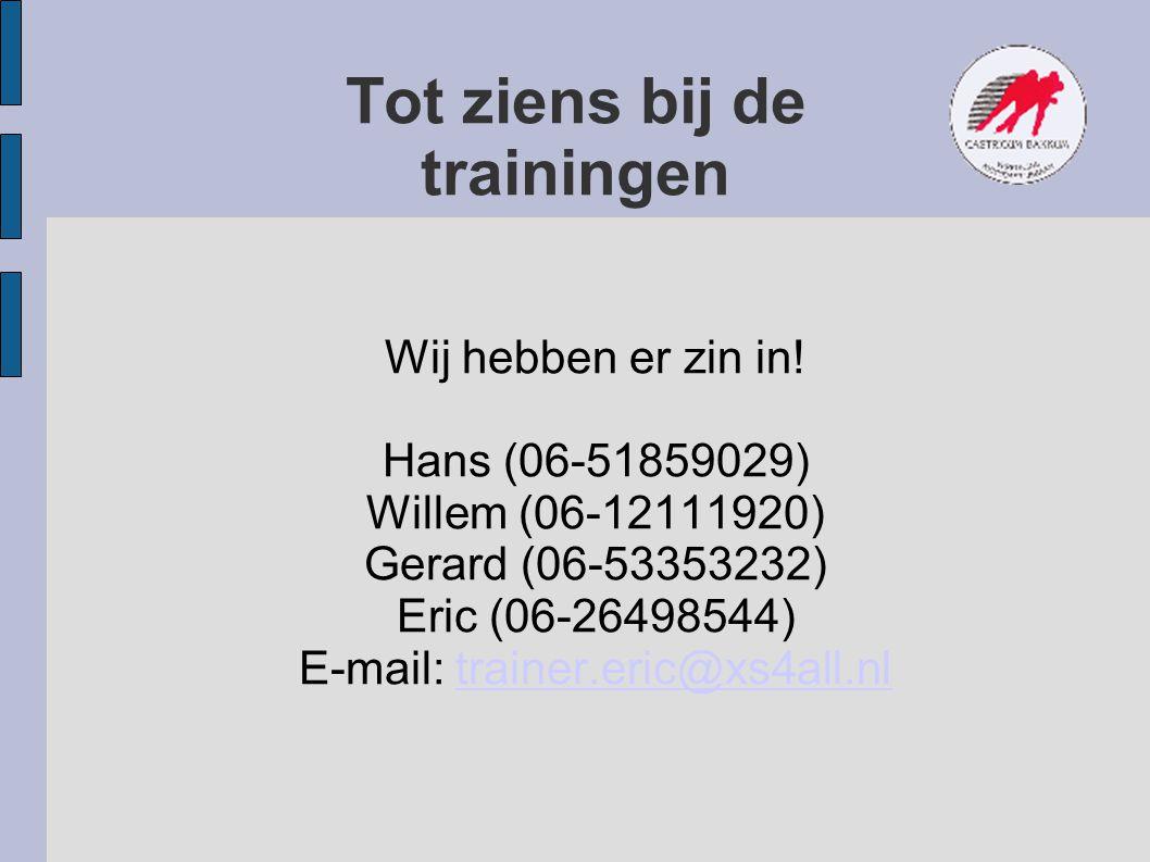 Tot ziens bij de trainingen Wij hebben er zin in! Hans (06-51859029) Willem (06-12111920) Gerard (06-53353232) Eric (06-26498544) E-mail: trainer.eric