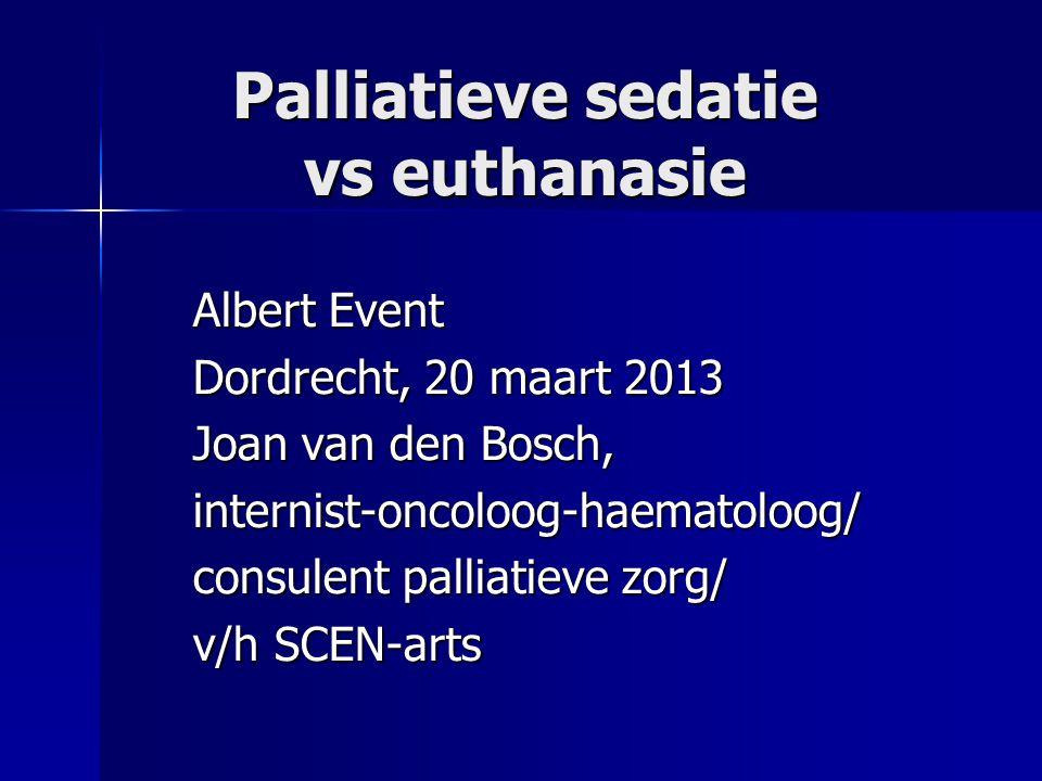Palliatieve sedatie vs euthanasie Albert Event Dordrecht, 20 maart 2013 Joan van den Bosch, internist-oncoloog-haematoloog/ consulent palliatieve zorg/ v/h SCEN-arts