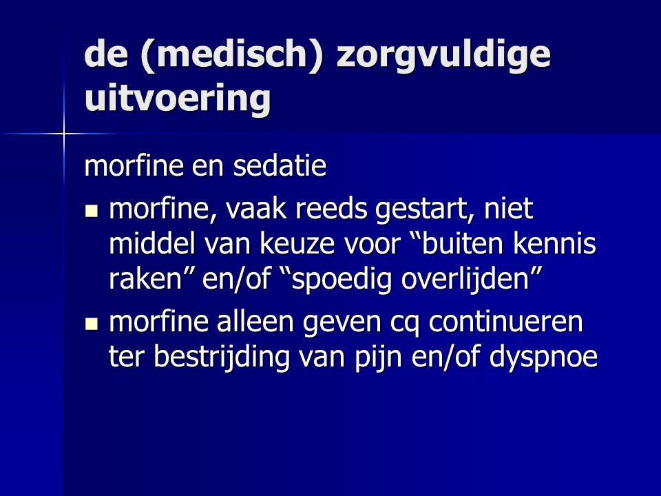 de (medisch) zorgvuldige uitvoering morfine en sedatie morfine, vaak reeds gestart, niet middel van keuze voor buiten kennis raken en/of spoedig overlijden morfine, vaak reeds gestart, niet middel van keuze voor buiten kennis raken en/of spoedig overlijden morfine alleen geven cq continueren ter bestrijding van pijn en/of dyspnoe morfine alleen geven cq continueren ter bestrijding van pijn en/of dyspnoe