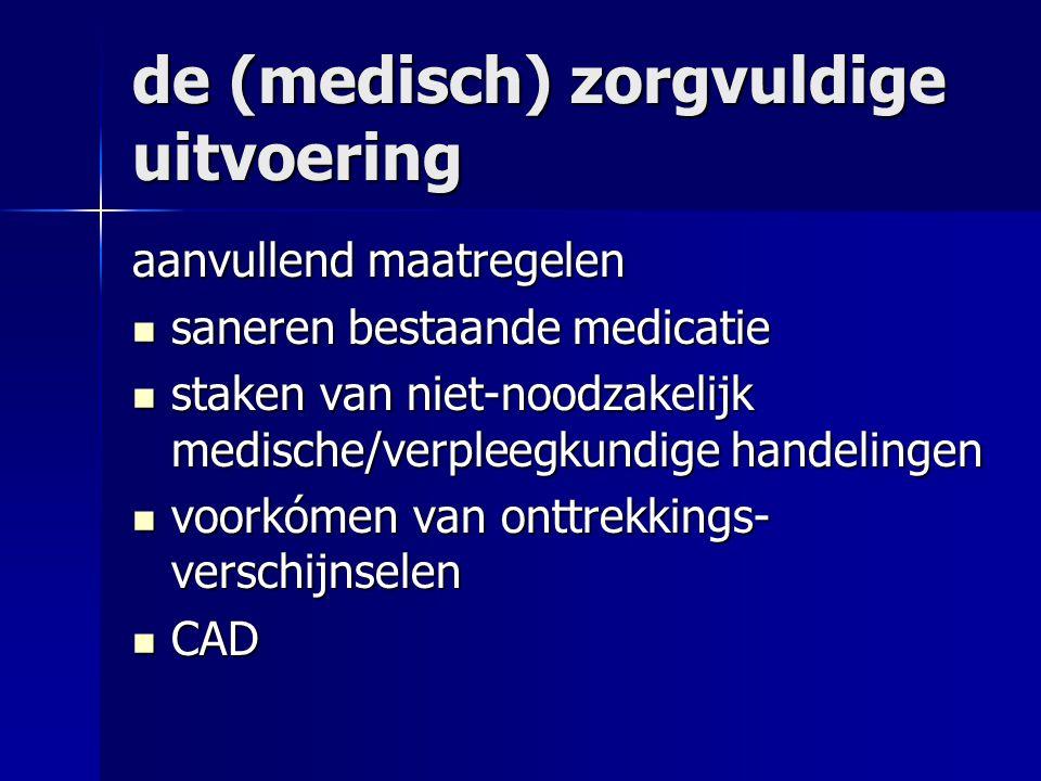de (medisch) zorgvuldige uitvoering aanvullend maatregelen saneren bestaande medicatie saneren bestaande medicatie staken van niet-noodzakelijk medische/verpleegkundige handelingen staken van niet-noodzakelijk medische/verpleegkundige handelingen voorkómen van onttrekkings- verschijnselen voorkómen van onttrekkings- verschijnselen CAD CAD