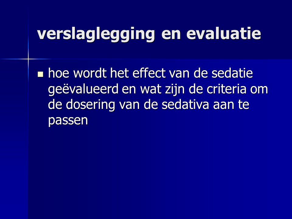 verslaglegging en evaluatie hoe wordt het effect van de sedatie geëvalueerd en wat zijn de criteria om de dosering van de sedativa aan te passen hoe wordt het effect van de sedatie geëvalueerd en wat zijn de criteria om de dosering van de sedativa aan te passen
