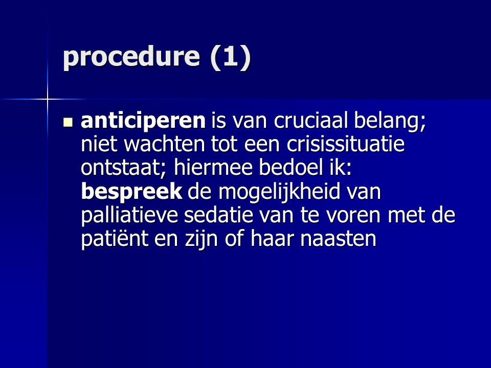 procedure (1) anticiperen is van cruciaal belang; niet wachten tot een crisissituatie ontstaat; hiermee bedoel ik: bespreek de mogelijkheid van palliatieve sedatie van te voren met de patiënt en zijn of haar naasten anticiperen is van cruciaal belang; niet wachten tot een crisissituatie ontstaat; hiermee bedoel ik: bespreek de mogelijkheid van palliatieve sedatie van te voren met de patiënt en zijn of haar naasten