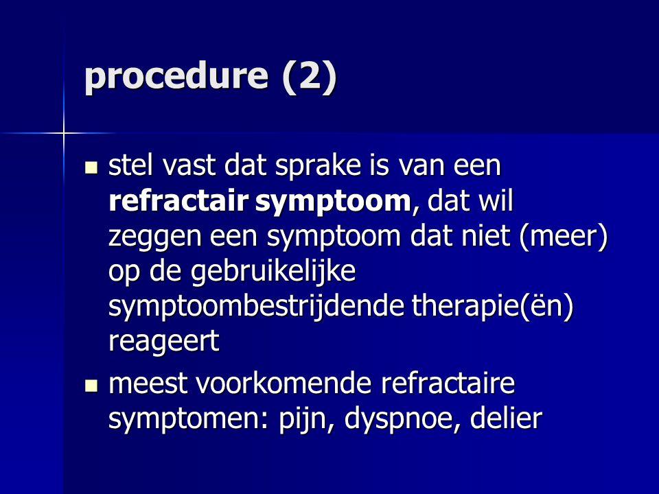 procedure (2) stel vast dat sprake is van een refractair symptoom, dat wil zeggen een symptoom dat niet (meer) op de gebruikelijke symptoombestrijdende therapie(ën) reageert stel vast dat sprake is van een refractair symptoom, dat wil zeggen een symptoom dat niet (meer) op de gebruikelijke symptoombestrijdende therapie(ën) reageert meest voorkomende refractaire symptomen: pijn, dyspnoe, delier meest voorkomende refractaire symptomen: pijn, dyspnoe, delier