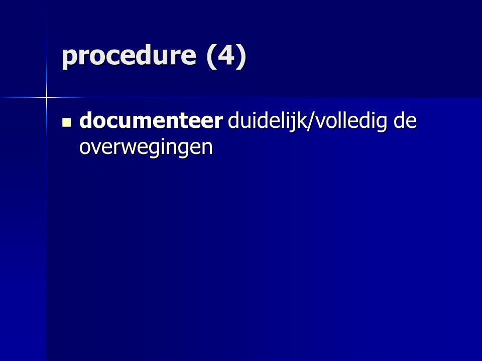 procedure (4) documenteer duidelijk/volledig de overwegingen documenteer duidelijk/volledig de overwegingen
