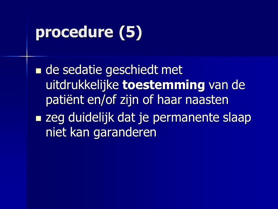 procedure (5) de sedatie geschiedt met uitdrukkelijke toestemming van de patiënt en/of zijn of haar naasten de sedatie geschiedt met uitdrukkelijke toestemming van de patiënt en/of zijn of haar naasten zeg duidelijk dat je permanente slaap niet kan garanderen zeg duidelijk dat je permanente slaap niet kan garanderen