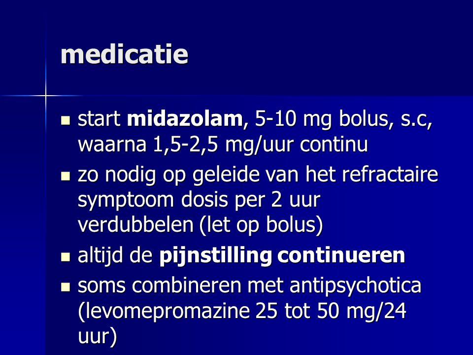 medicatie start midazolam, 5-10 mg bolus, s.c, waarna 1,5-2,5 mg/uur continu start midazolam, 5-10 mg bolus, s.c, waarna 1,5-2,5 mg/uur continu zo nodig op geleide van het refractaire symptoom dosis per 2 uur verdubbelen (let op bolus) zo nodig op geleide van het refractaire symptoom dosis per 2 uur verdubbelen (let op bolus) altijd de pijnstilling continueren altijd de pijnstilling continueren soms combineren met antipsychotica (levomepromazine 25 tot 50 mg/24 uur) soms combineren met antipsychotica (levomepromazine 25 tot 50 mg/24 uur)