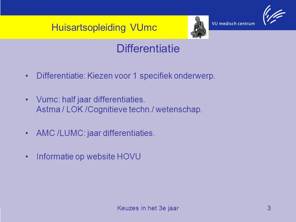 Keuzes in het 3e jaar3 Differentiatie Differentiatie: Kiezen voor 1 specifiek onderwerp. Vumc: half jaar differentiaties. Astma / LOK /Cognitieve tech