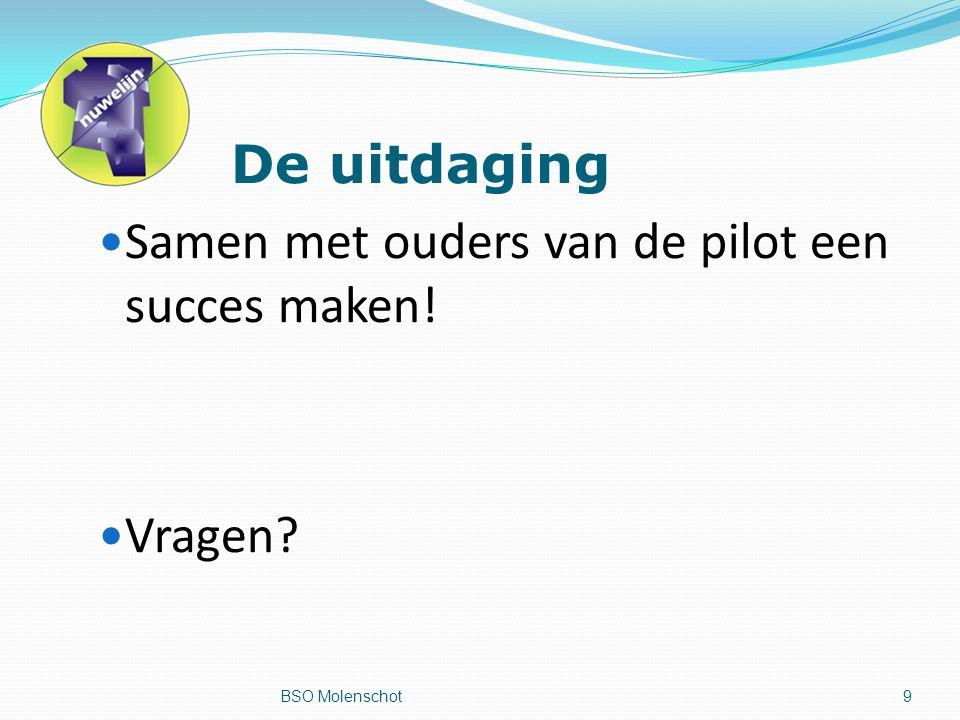 De uitdaging Samen met ouders van de pilot een succes maken! Vragen BSO Molenschot9