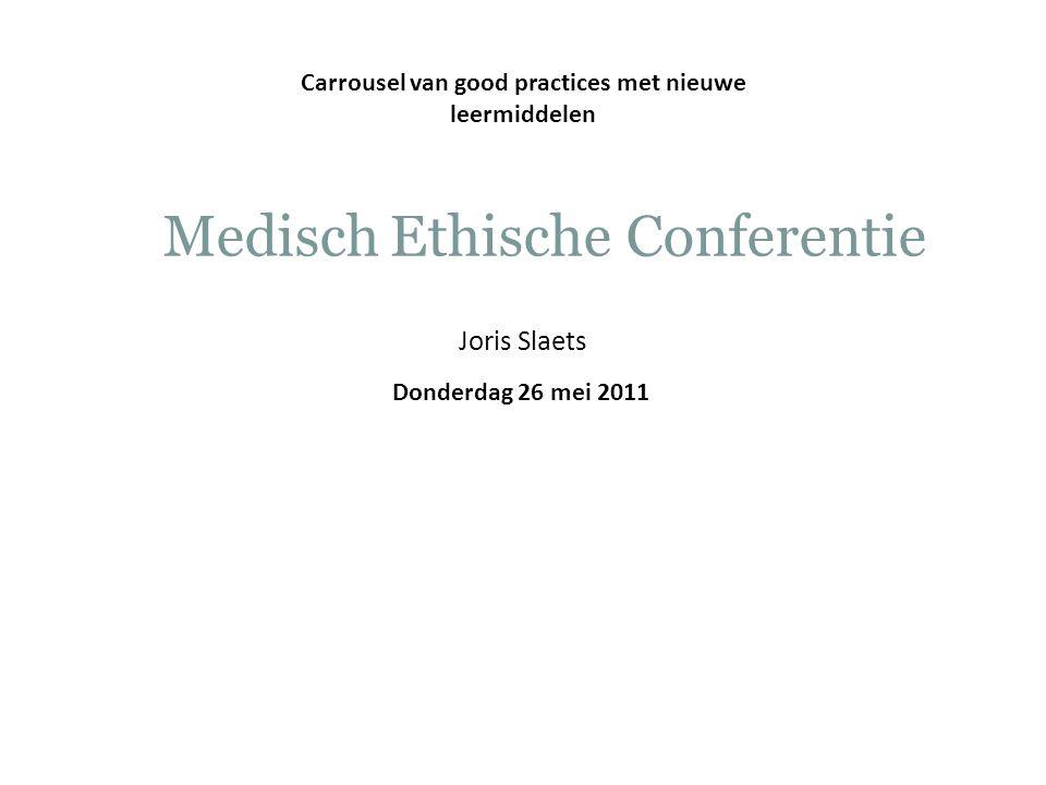 Donderdag 26 mei 2011 Carrousel van good practices met nieuwe leermiddelen Medisch Ethische Conferentie Joris Slaets