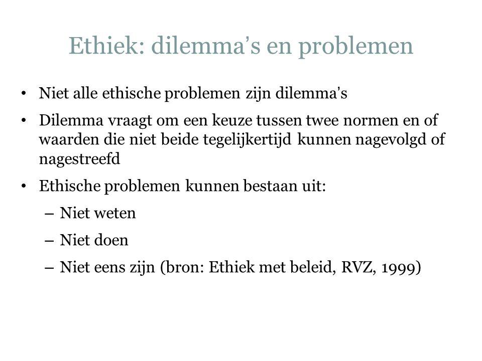 Ethiek: dilemma's en problemen Niet alle ethische problemen zijn dilemma's Dilemma vraagt om een keuze tussen twee normen en of waarden die niet beide