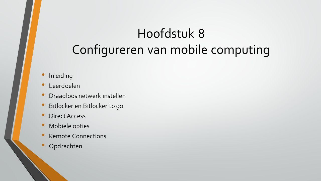 Hoofdstuk 8 Configureren van mobile computing Inleiding Leerdoelen Draadloos netwerk instellen Bitlocker en Bitlocker to go Direct Access Mobiele opti